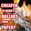 cheaper to burn dollars than paper